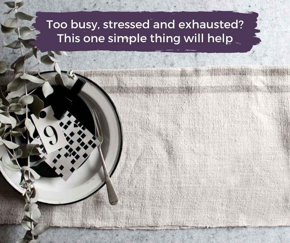 Too busy, stressed and exhausted? This one simple thing will help