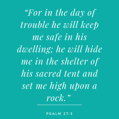 psalm 27-5 For in the day of trouble he will keep me safe in his dwelling; he will hide me in the shelter of his sacred tent and set me high upon a rock.