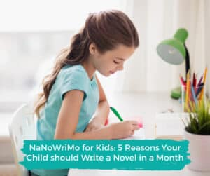 NaNoWriMo for Kids: 5 Reasons Your Child should Write a Novel in a Month